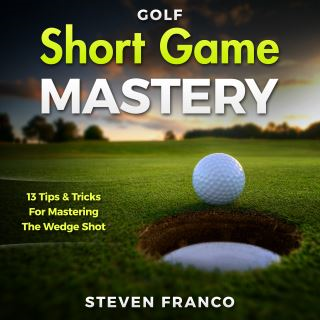 Golf Short Game Mastery: 13 Tips and Tricks for Mastering The Wedge Shot (Golf Mental Game, Golf Psychology & Golf Instruction, Golf Swing Techniques)